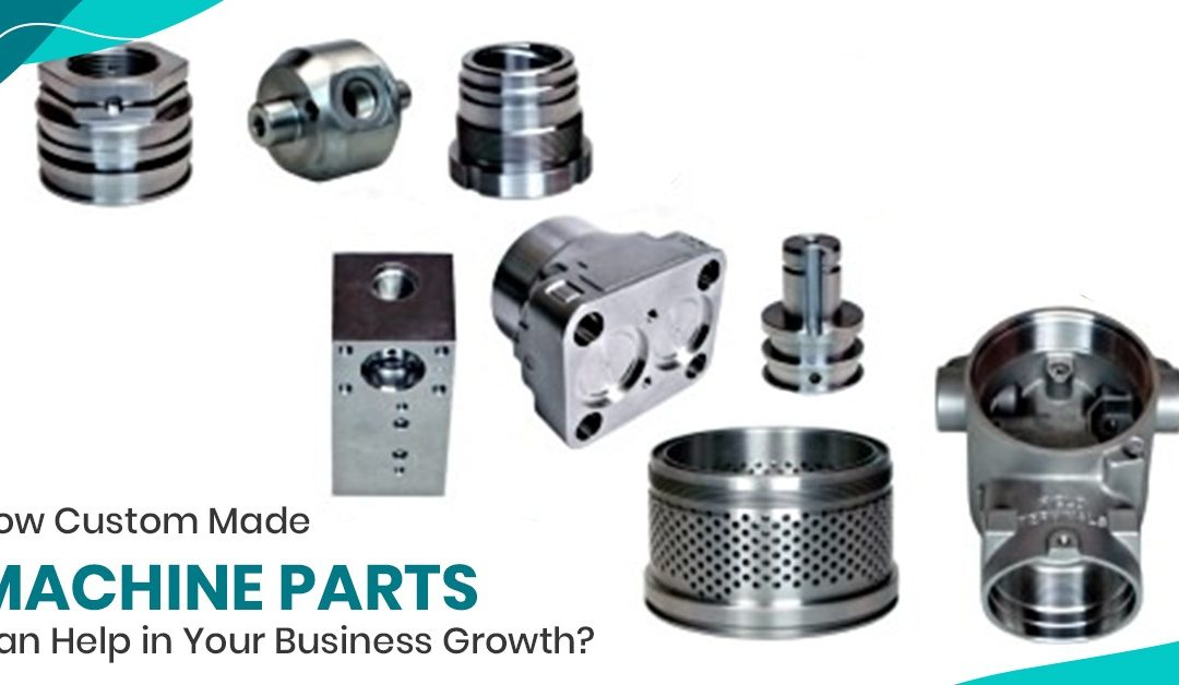 How Custom Made Machine Parts Can Help in Your Business Growth?
