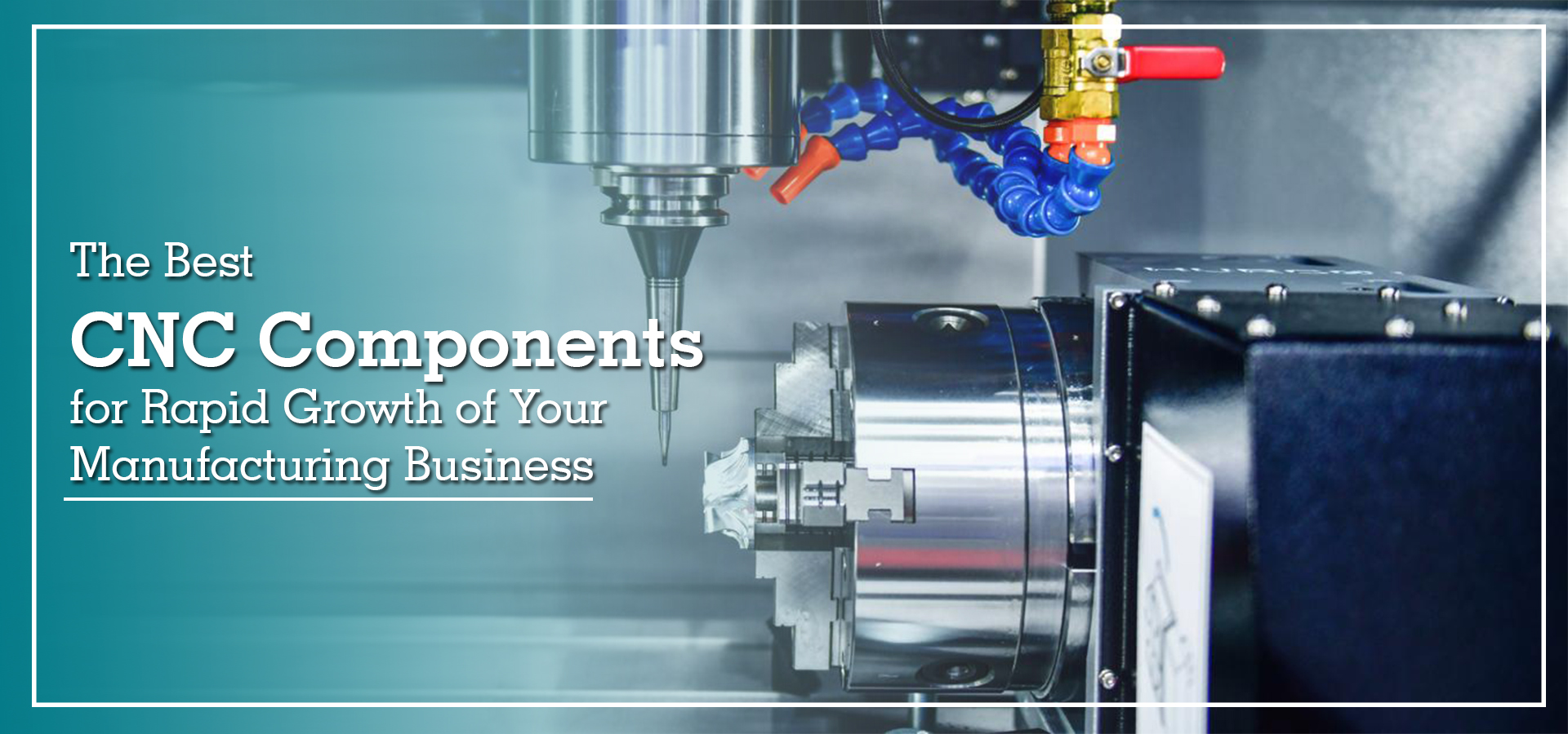The Best CNC Components For Rapid Growth Of Your Manufacturing Business